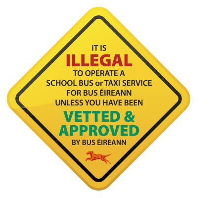 It is illegal to operate a school bus or taxi service unless you have been Vetted & Approved by Bus Éireann
